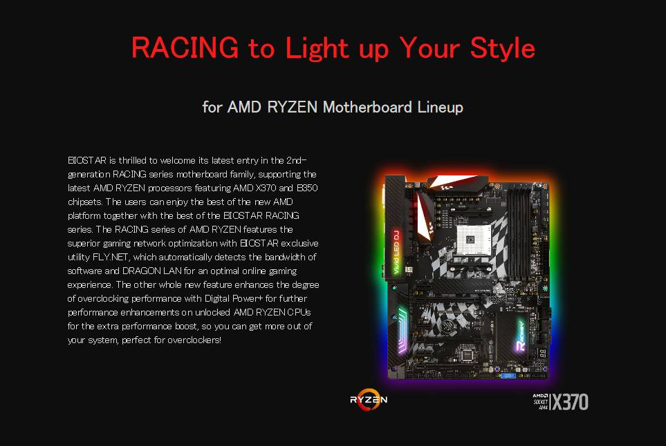 RACING to Light up Your Style for AMD RYZEN Motherboard Lineup BIOSTAR is thrilled to welcome its latest entry in the 2nd-generation RACING series motherboard family, supporting the latest AMD RYZEN processors featuring AMD X370 and B350 chipsets. The users can enjoy the best of the new AMD platform together with the best of the BIOSTAR RACING series. The RACING series of AMD RYZEN features the superior gaming network optimization with BIOSTAR exclusive utility FLY.NET, which automatically detects the bandwidth of software and DRAGON LAN for an optimal online gaming experience. The other whole new feature enhances the degree of overclocking performance with Digital Power+ for further performance enhancements on unlocked AMD RYZEN CPUs for the extra performance boost, so you can get more out of your system, perfect for overclockers!
