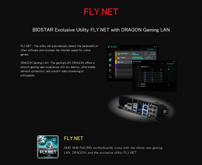 FLY.NET BIOSTAR Exclusive Utility FLY.NET with DRAGON Gaming LAN FLY.NET : The utility will automatically detect the bandwidth of other software and increase the internet speed for online games. DRAGON Gaming LAN : The gaming LAN, DRAGON, offers a smooth gaming user experience with low latency, ultra-stable network connection, and smooth video streaming to enthusiasts.