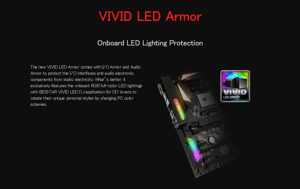 VIVID LED Armor Onboard LED Lighting Protection The new VIVID LED Armor comes with I/O Armor and Audio Armor to protect the I/O interfaces and audio electronic components from static electricity. What's better, it exclusively features the onboard RGB full-color LED lightings with BIOSTAR VIVID LED DJ application for DIY lovers to create their unique personal styles by changing PC color schemes.