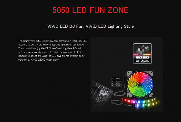 5050 LED FUN ZONE VIVID LED DJ Fun, VIVID LED Lighting Style The brand-new 5050 LED Fun Zone comes with two 5050 LED headers to bring more colorful lighting options to DIY lovers. They can fully enjoy the DIY fun of modding their PCs with uniquely personal style and LED strip or any kind of LED product to adjust the color of LED and change system color scheme by VIVID LED DJ application.