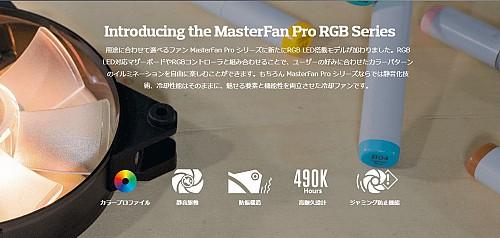 Introducing the MasterFan Pro RGB Series 用途に合わせて選べるファン MasterFan Pro シリーズに新たにRGB LED搭載モデルが加わりました。RGB LED対応マザーボードやRGBコントローラと組み合わせることで、ユーザーの好みに合わせたカラーパターンのイルミネーションを自由に楽しむことができます。もちろん MasterFan Pro シリーズならでは静音化技術、冷却性能はそのままに、魅せる要素と機能性を両立させた冷却ファンです。