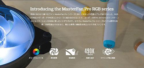 Introducing the MasterFan Pro RGB series用途に合わせて選べるファン MasterFan Pro シリーズに新たにRGB LED搭載モデルが加わりました。RGB LED対応マザーボードやRGBコントローラと組み合わせることで、ユーザーの好みに合わせたカラーパターンのイルミネーションを自由に楽しむことができます。もちろん MasterFan Pro シリーズならでは静音化技術、冷却性能はそのままに、魅せる要素と機能性を両立させた冷却ファンです。
