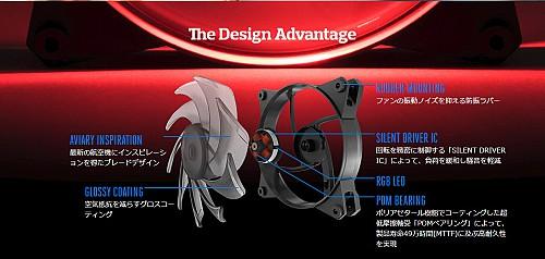 The Design AdvantageAVIARY INSPIRATION最新の航空機にインスピレーションを得たブレードデザインGLOSSY COATING空気抵抗を減らすグロスコーティングRUBBER MOUNTINGファンの振動ノイズを抑える防振ラバーSILENT DRIVER IC回転を緻密に制御する「SILENT DRIVER IC」によって、負荷を緩和し騒音を軽減RGB LEDPOM BEARINGポリアセタール樹脂でコーティングした超低摩擦軸受「POMベアリング」によって、製品寿命49万時間(MTTF)に及ぶ高耐久性を実現