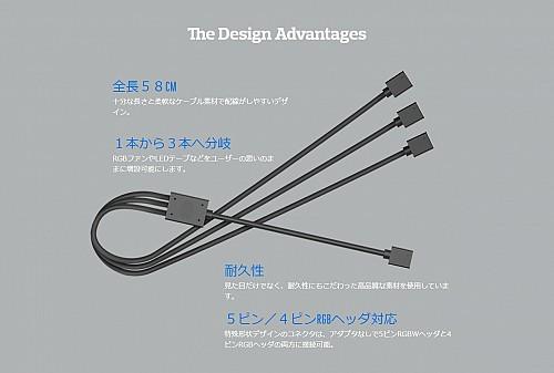 The Design Advantages全長58CM十分な長さと柔軟なケーブル素材で配線がしやすいデザイン。1本から3本へ分岐RGBファンやLEDテープなどをユーザーの思いのままに増設可能にします。耐久性見た目だけでなく、耐久性にもこだわった高品質な素材を使用しています。5ピン/4ピンRGBヘッダ対応特殊形状デザインのコネクタは、アダプタなしで5ピンRGBWヘッダと4ピンRGBヘッダの両方に接続可能。