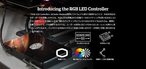 Introducing the RGB LED Controller 「RGB LED Controller」はCooler Masterの専用ソフトウェアと併せて使用することで、RGB非対応のマザーボードを搭載したPCでも、RGB LEDの搭載された各種パーツのライティングを思いのままにコントロールすることを可能にします。細かなライティングエフェクトのカスタマイズはもちろん、簡単に各種プリセットモードを選択するだけでも、ユーザーの志向に応じてPCのイルミネーションを様々に楽しむことができます。コンパクトな本体はマグネット装着でお使いのPCケース内部に手軽に取り付けることが可能です。