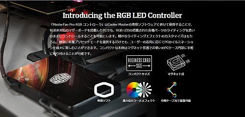 Introducing the RGB LED Controller 「MasterFan Pro RGB コントローラ」はCooler Masterの専用ソフトウェアと併せて使用することで、RGB非対応のマザーボードを搭載したPCでも、RGB LEDの搭載された各種パーツのライティングを思いのままにコントロールすることを可能にします。細かなライティングエフェクトのカスタマイズはもちろん、簡単に各種プリセットモードを選択するだけでも、ユーザーの志向に応じてPCのイルミネーションを様々に楽しむことができます。コンパクトな本体はマグネット装着でお使いのPCケース内部に手軽に取り付けることが可能です。